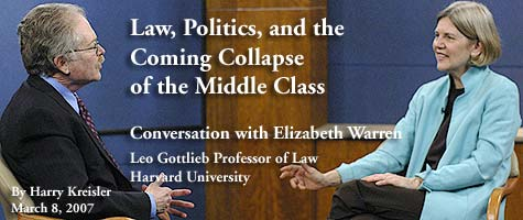 Law, Politics, and the Coming Collapse of the Middle Class: Conversation with Elizabeth Warren, Leo Gottlieb Professor of Law, Harvard University; March 8, 2007, by Harry Kreisler